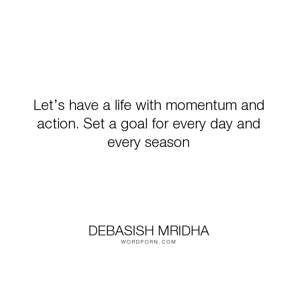 "Debasish Mridha - ""Let�s have a life with momentum and action. Set a goal for every day and every season..."". life, inspirational, truth, philosophy, wisdom, happiness, hope, knowledge, education, quotes, intelligence, love"
