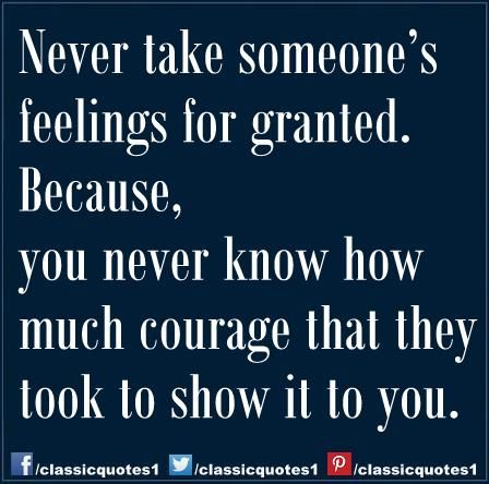 Never Take Someones Feelings For Granted Because You Never Know