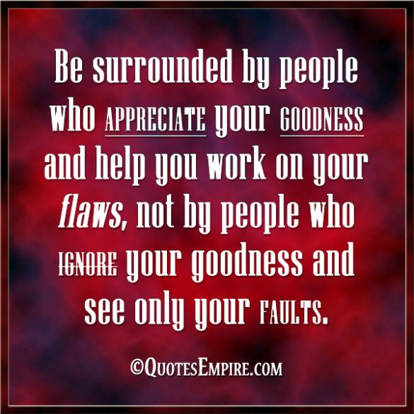 Be surrounded by people who appreciate your goodness and help you work on your flaws, not by people who ignore your goodness and see only yo...