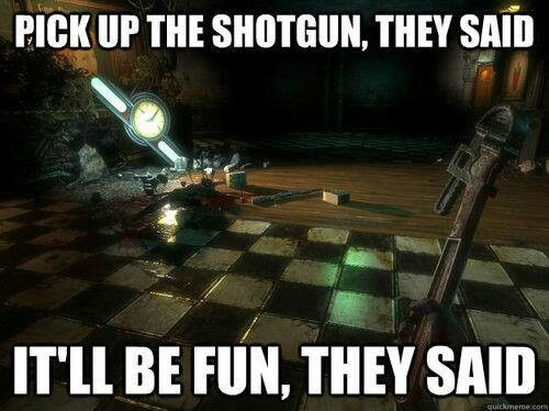 pick up the shotgun, they said. it'll be fun they said. #bioshock ain't it the truth. video game humor