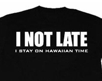 I Not Late I Stay On Hawaiian Time T-shirt Funny Hilarious