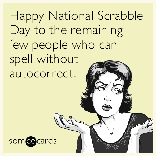 Free And Funny News Ecard: Happy National Scrabble Day To The Remaining Few  People Who Can Spell Without Autocorrect.