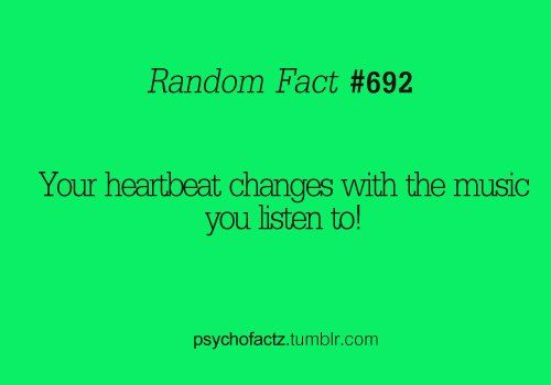 Your heartbeat changes with music.  Random but interesting fact :) Weird fact, random fact, facts.