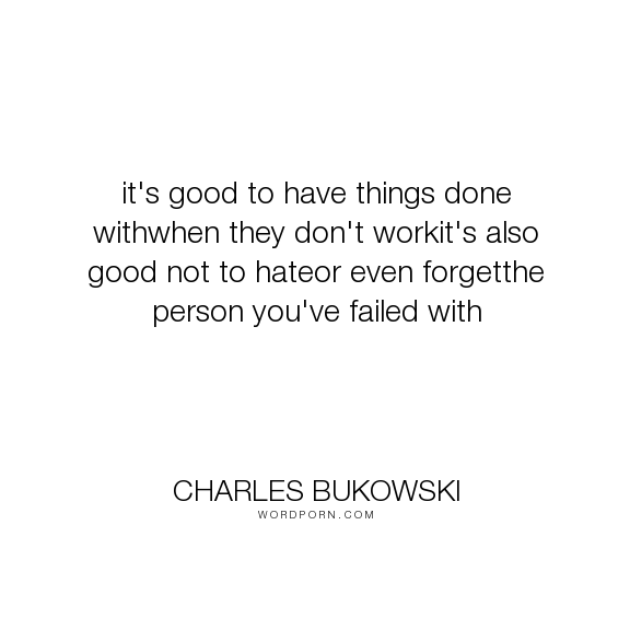 """Charles Bukowski - """"it's good to have things done withwhen they don't workit's also good not to hateor..."""". mistakes, learning, life-lessons, nostalgia"""