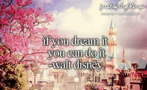 Walt disney: if you dream it you can do it.