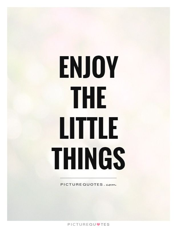 Enjoy The Little Things. Picture Quotes.