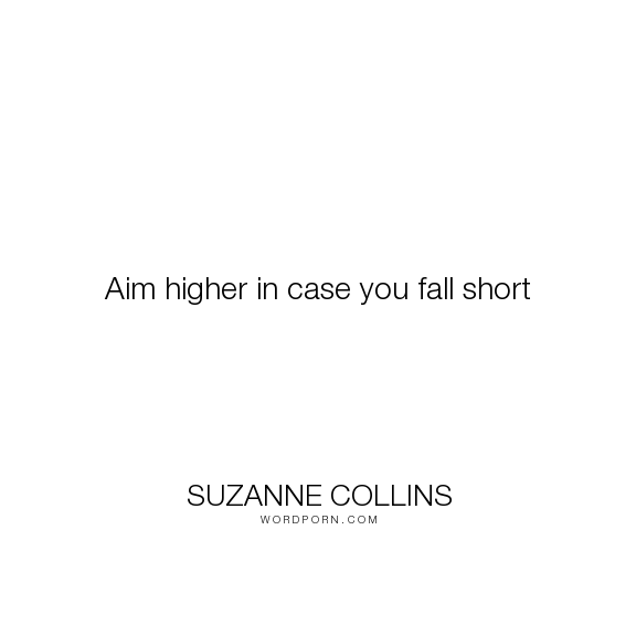 "Suzanne Collins - ""Aim higher in case you fall short"". inspirational, goals, aspirations"