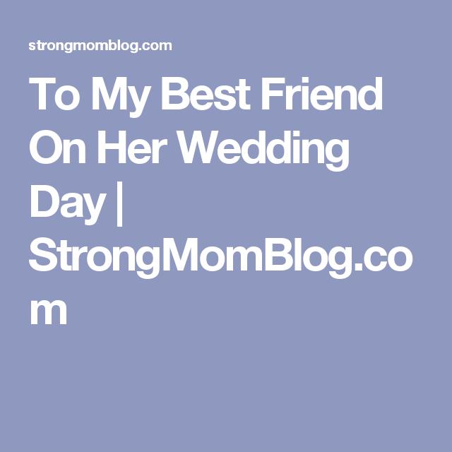 To My Best Friend On Her Wedding Day Strongmomblog Com My Best Friend S Wedding I Am Awesome Wedding Day