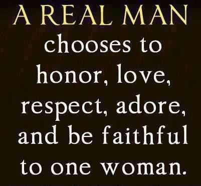 """""""A Real Man Chooses to Honor, Love, Respect, Adore, and be Faithful to one Woman"""". A Real Man This reminds with one of my previous ."""