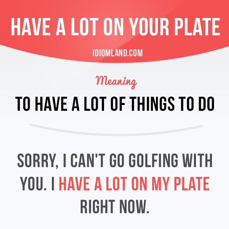 """Have a lot on your plate"" means ""to have a lot of things to do"". Example: Sorry, I can't go golfing with you. I have a lot on my plate right now. -           Learn and improve your English language with our FREE Classes. Call Karen Luceti  410-443-1163  or email kluceti@chesapeake.edu to register for classes.  Eastern Shore of Maryland.  Chesapeake College Adult Education Program. www.chesapeake.edu/esl."