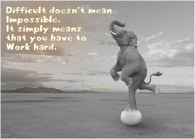 Difficult doesn't mean Impossible..