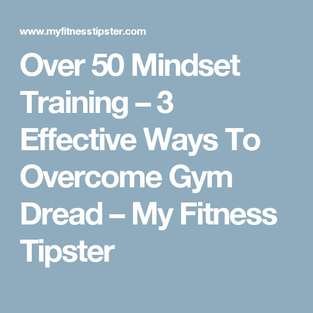Over 50 Mindset Training – 3 Effective Ways To Overcome Gym Dread – My Fitness Tipster