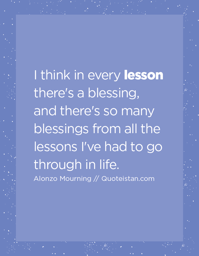 I Think In Every Lesson There S A Blessing And There S So Many Blessings From All The Lessons I Ve Had To Go Through In Life Lesson Quotes Lesson A Blessing
