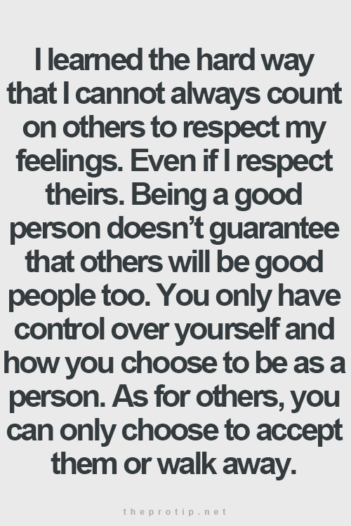So many people can only feel good about themselves when you are ive learned the hard way that i cannot always count on others to respect my feelings even if i respect theirs being a good person does not guarantee ccuart Choice Image