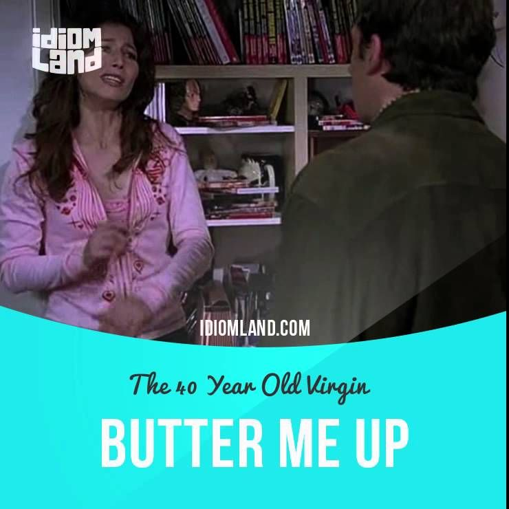 """Butter someone up"" means ""to flatter or be nice to someone in order to get something from them"".  Text in the clip from ""The 40 Year Old Virgin"": - I haven't even tried to have sex with you, so... - What are you trying to do? What are you buttering me up for? - Oh, come on. - You're not gonna try and kill me, are you? - Look, Trish. - You didn't get a new carpet. - I'm not trying to kill you. I love you.  #idiom #idioms #slang #english #vocabulary #efl #esl #tesl #tefl #toefl #ielts #toeic"