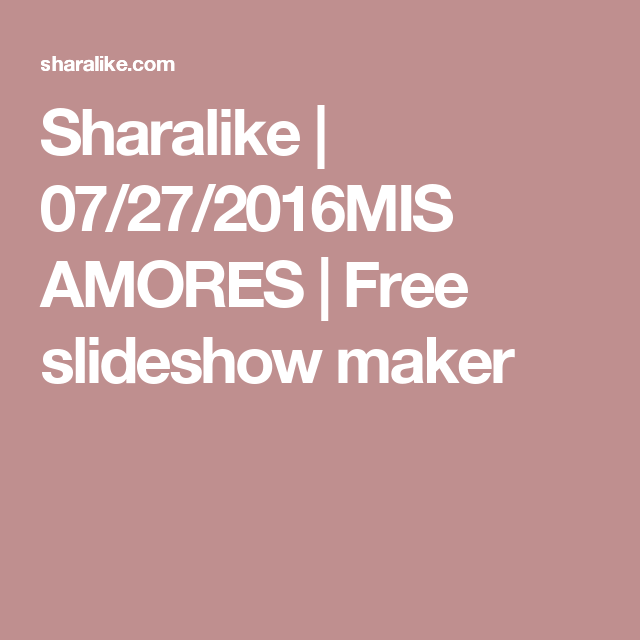 Sharalike | 07/27/2016MIS AMORES | Free slideshow maker