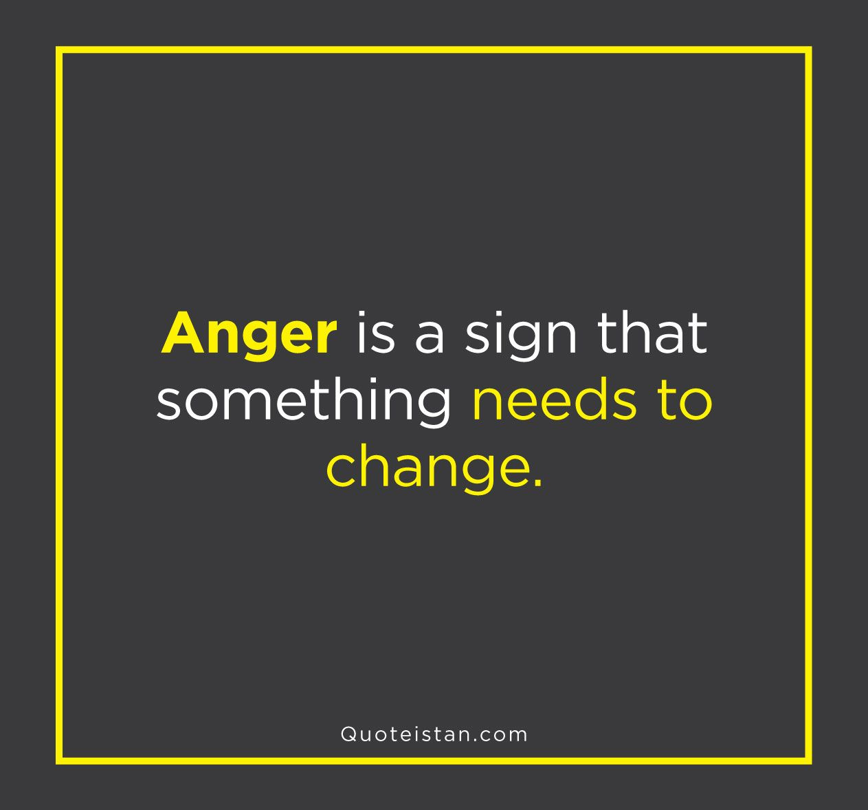 Anger is a sign that something needs to change angry