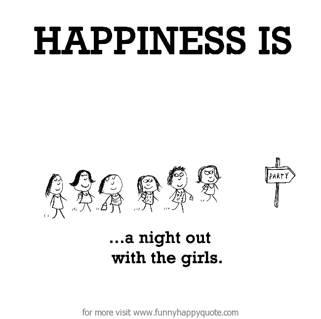 Happiness Is A Night Out With Girls Funny Happy Quote Comical