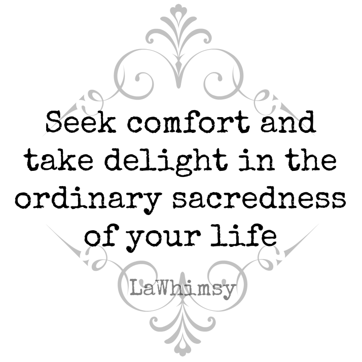 Seek comfort and take delight in the ordinary sacredness of your life.   Quote image via Monday Mantras // LaWhimsy