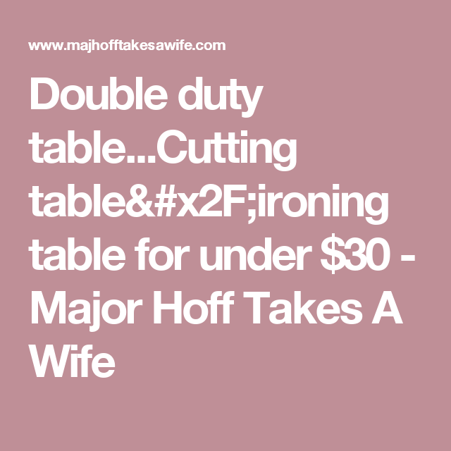 Double duty table...Cutting table/ironing table for under $30 - Major Hoff Takes A Wife