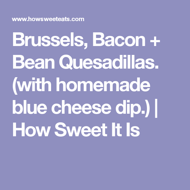 Brussels, Bacon + Bean Quesadillas. (with homemade blue cheese dip.) | How Sweet It Is
