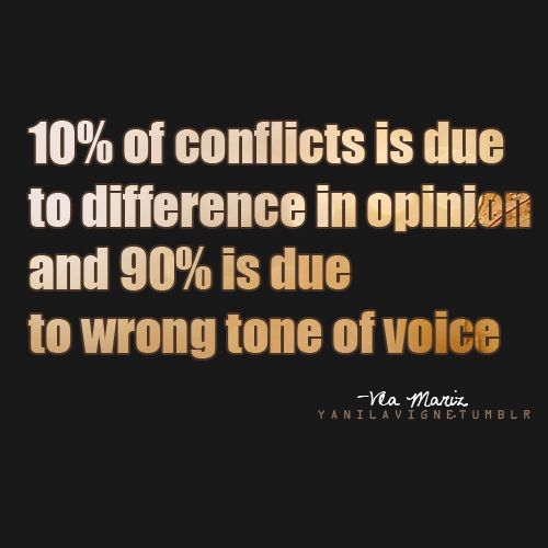10% of conflicts is due to difference in opinion and 90% is due to the wrong tone of voice.  Something to think about~