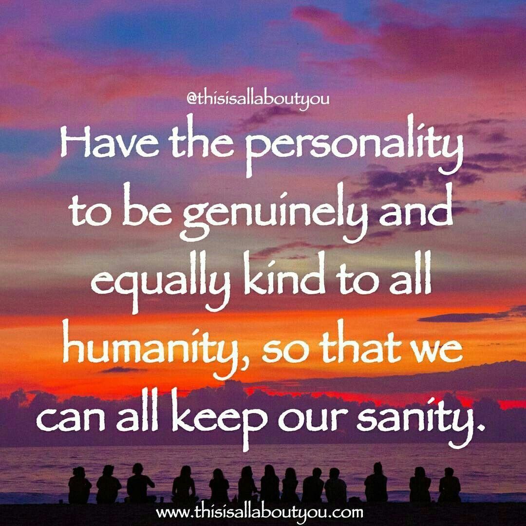 Have the personality to be genuinely and equally kind to all humanity, so that we can all keep our sanity. Photo by: Cristina Cerda