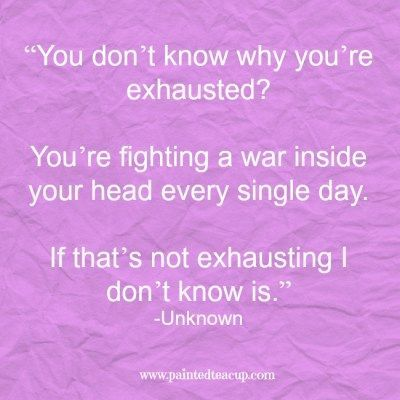 """Mental Health Quotes You Need to Read Today """"You don't know why you're exhausted You're fighting a war inside your head every single day. If that's not exhausting I don't know is."""" -Unknown """"You don't know why you're exhausted You're fighting a war inside your head every single day. If that's not exhausting I don't know is."""" -Unknown"""