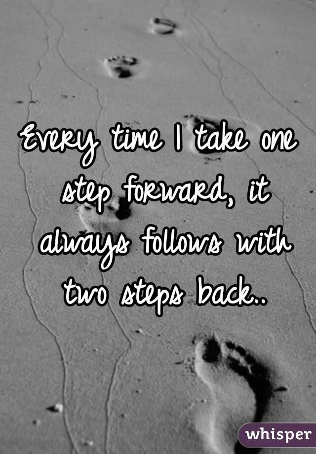 """Every time I take one step forward, it always follows ..."