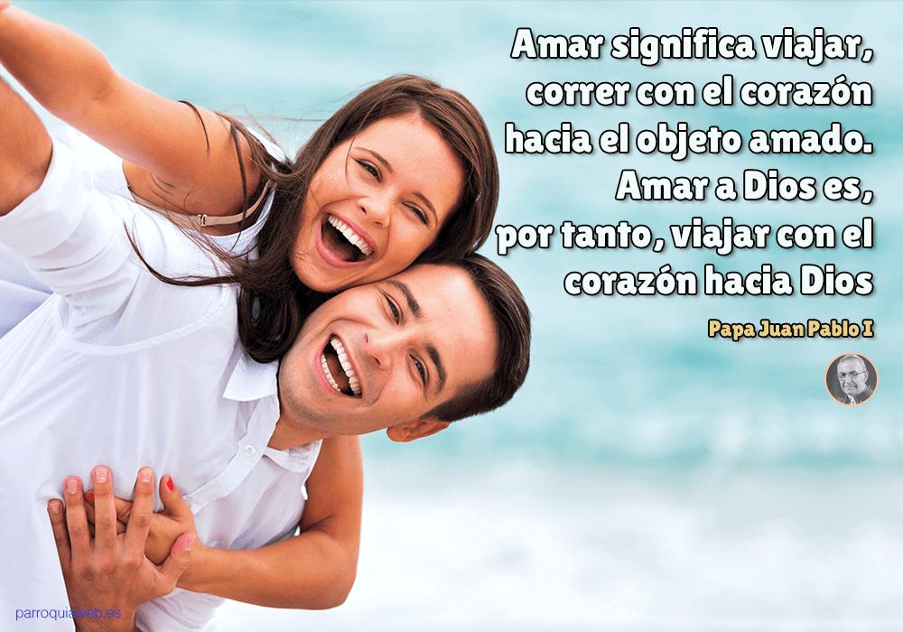Amar Significa Viajar Correr Con El Corazon Hacia El Objeto Amado Amar A Dios Es Por Tanto Viajar Con El Corazon Hacia Dios Papa Juan Pablo I Parroquiaw Dios