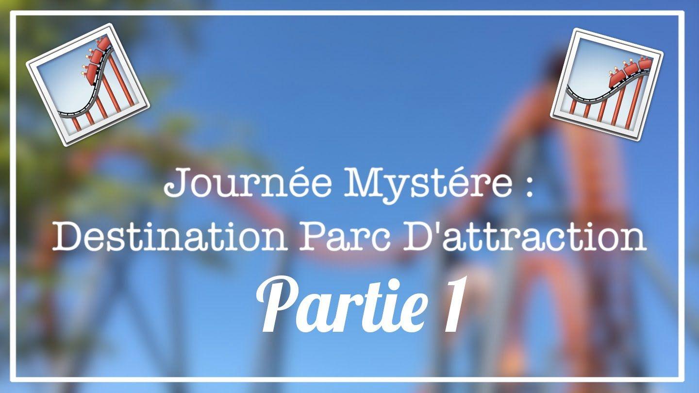 Journée mystère : Destination Parc d'attraction (Part 1)