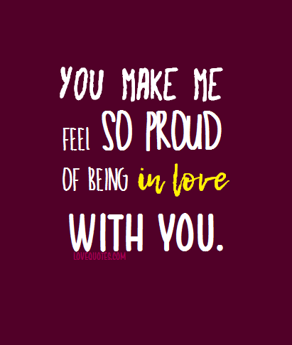 You Make Me Feel So Proud Of Being In Love With You Love Quotes Https Www Lovequotes Com Being In Love With You 2 Love Love Quotes Me Quotes