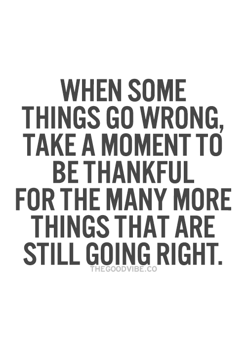 When some things go wrong Take a moment to be thankful for