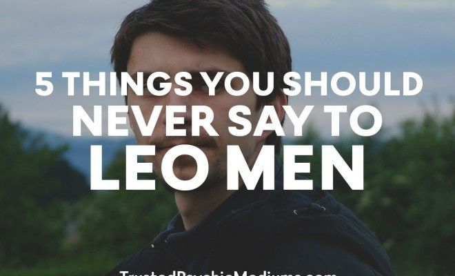 Leo Men can be highly Sensitive so NEVER say these 5 things