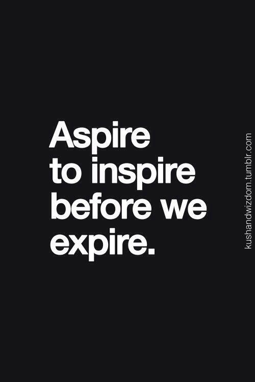 Aspire to inspire before we expire Short inspirational
