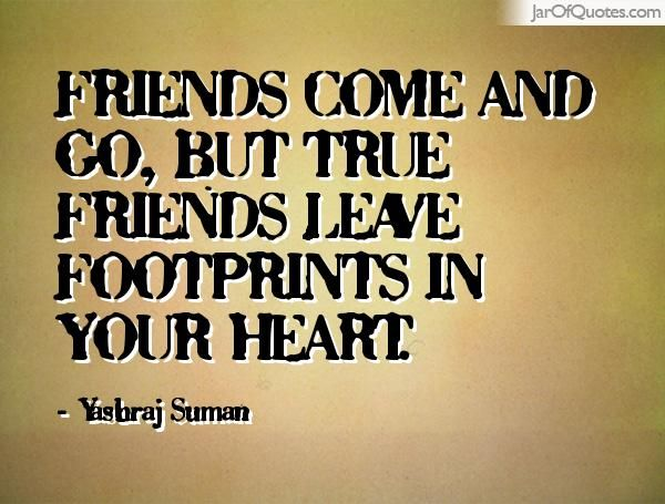Friends Come And Go But True Friends Leave Footprints In Your Heart