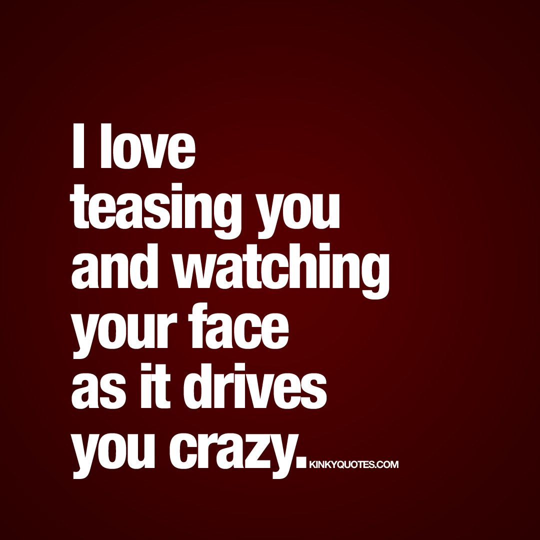 """""""I Love Teasing You And Watching Your Face As It Drives"""