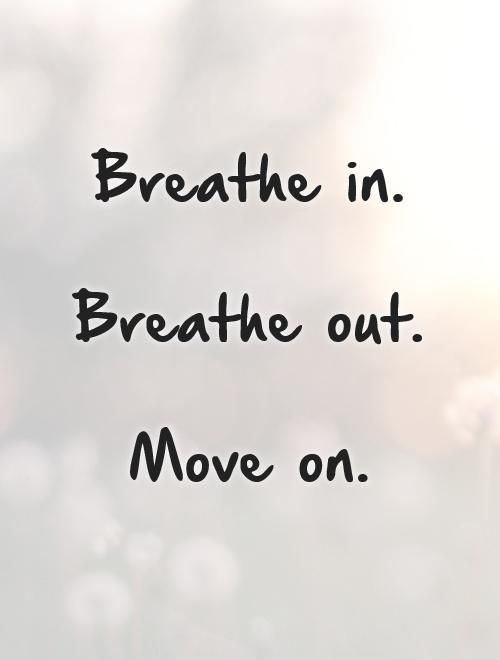 Breathe in. Breathe out. Move on. Picture Quotes. | Past quotes