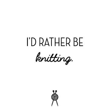 """I'd rather be knitting""--Wouldn't you???                                                                                                                                                                                 More"