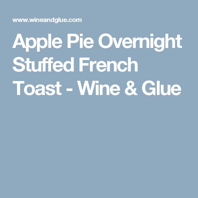 Apple Pie Overnight Stuffed French Toast - Wine & Glue