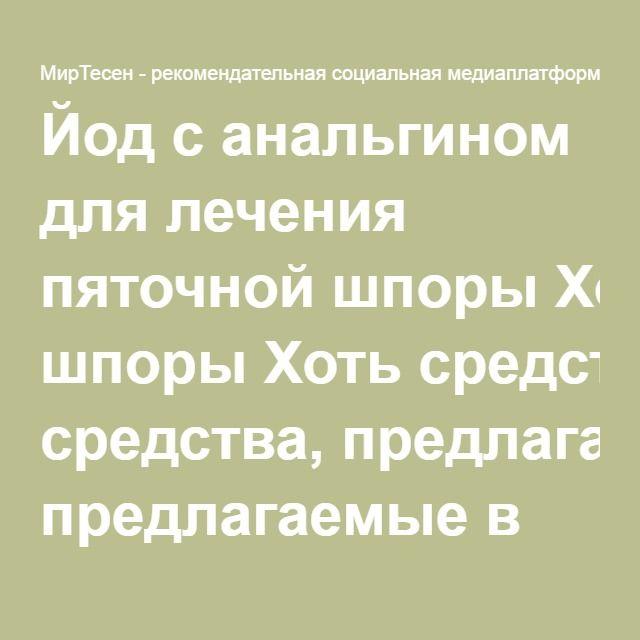 Йод с анальгином для лечения пяточной шпоры Хоть средства ...