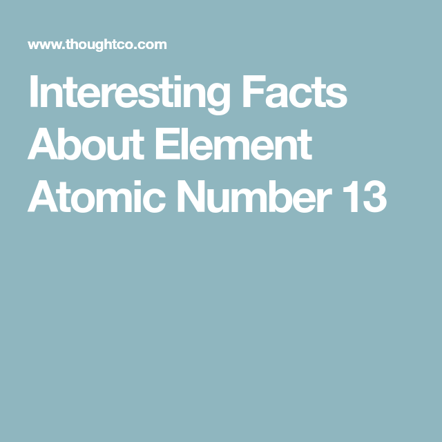 Interesting facts about element atomic number 13 atomic number learn about the element that is atomic number 13 on the periodic table here is a collection of interesting facts and trivia about aluminum urtaz