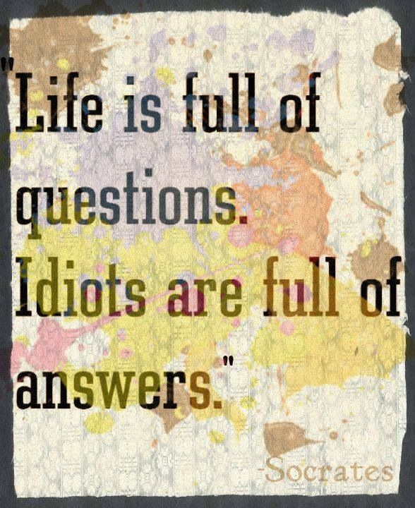 Life Is Full Of Questions Idiots Are Full Of Answers Socrates Quotes Philosophy Quotes Socrates