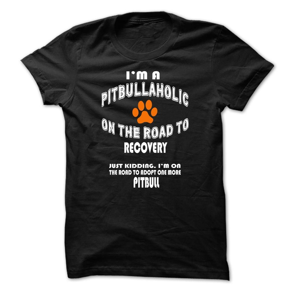 Im a Pitbull-aholic on the road to recovery. Just kiddi T Shirt. Hoodie. Sweatshirt | T shirt. Cool t shirts. Printed shirts