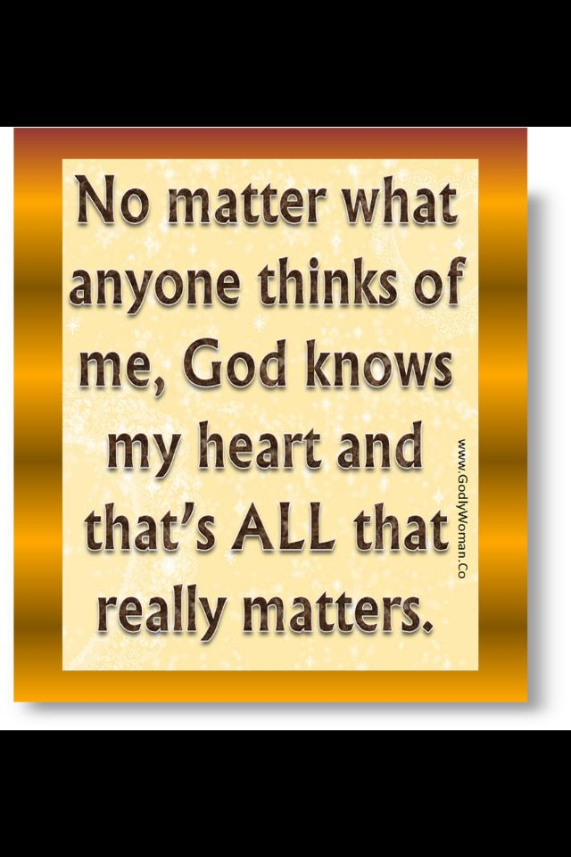 What God thinks of me is what matters.