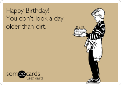 Happy Birthday You Don T Look A Day Older Than Dirt Birthday Humor Birthday Wishes Funny Funny Birthday Cards