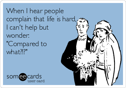 """When I hear people complain that life is hard, I can't help but wonder: """"Compared to what?!?"""" 