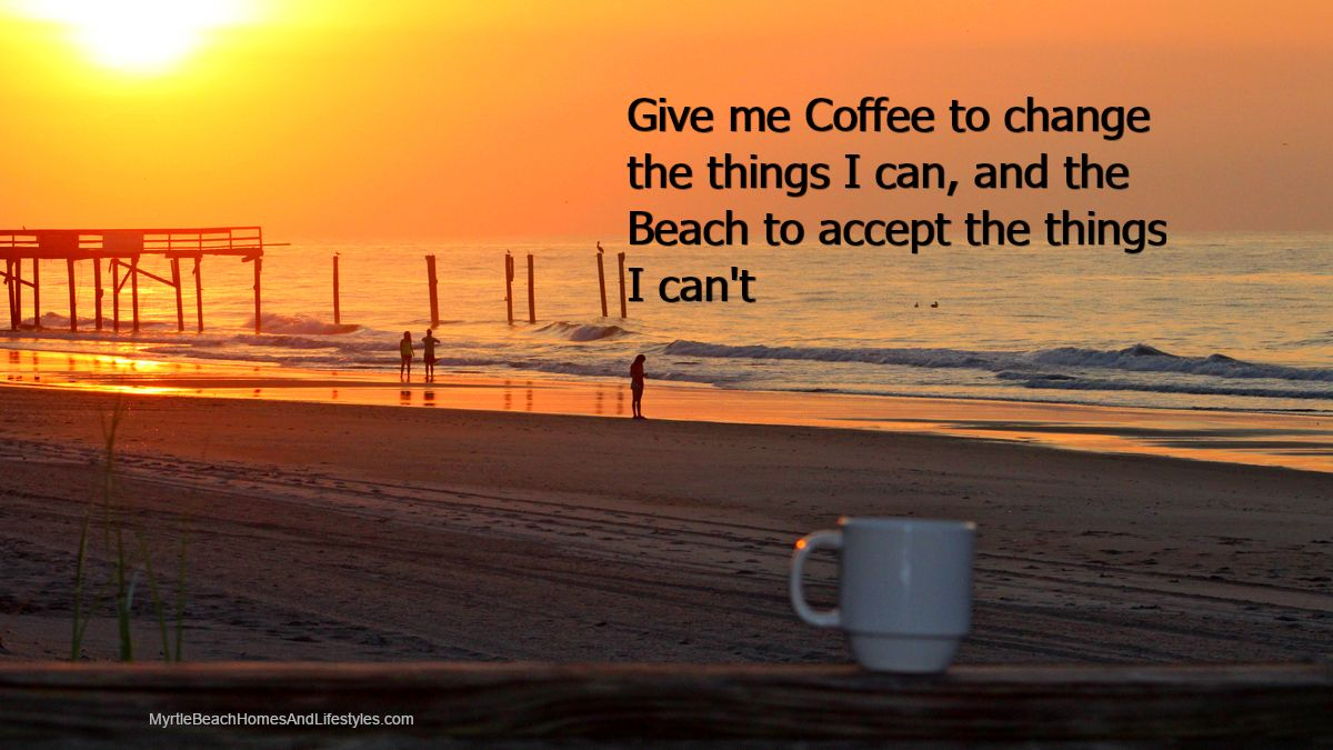 Give Me Coffee To Change The Things I Can And The Beach To Accept The Things I Can T Myrtle Beach Sc Myrtle Beach Beach Myrtle Beach Sc