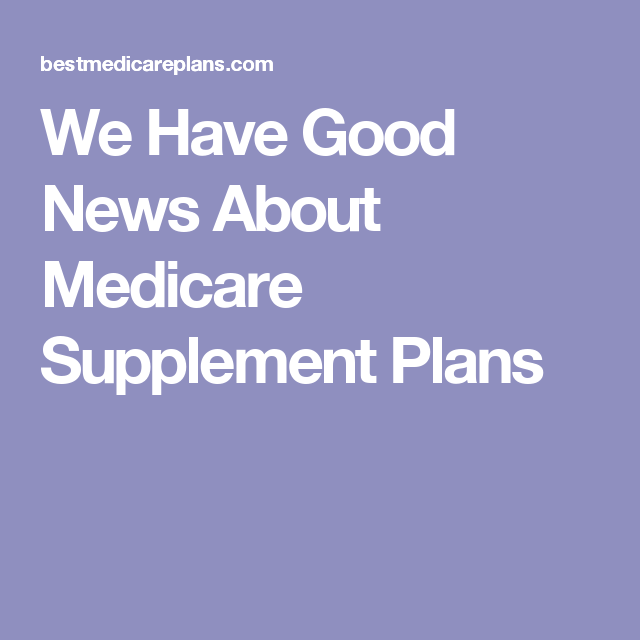 We Have Good News About Medicare Supplement Plans Medicare