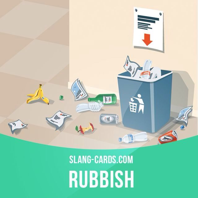 """""""Rubbish"""" means very bad, worthless, useless. Example: Critics said the film was rubbish."""
